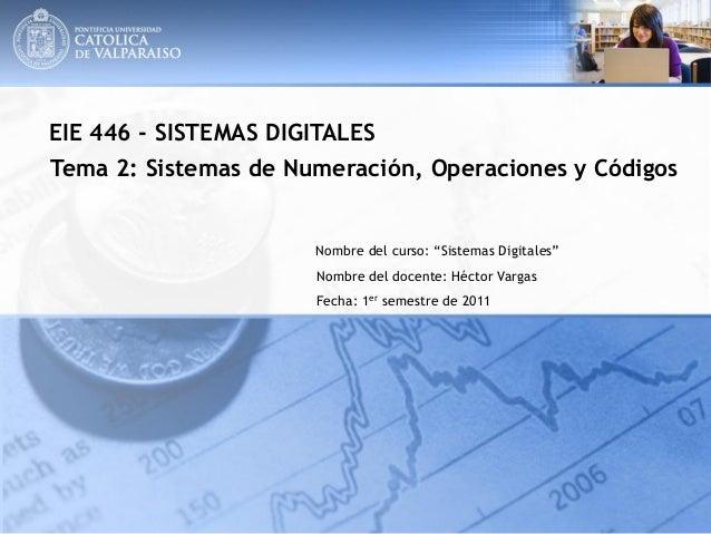 """EIE 446 - SISTEMAS DIGITALES Tema 2: Sistemas de Numeración, Operaciones y Códigos  Nombre del curso: """"Sistemas Digitales""""..."""