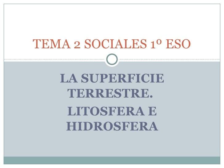 LA SUPERFICIE TERRESTRE.  LITOSFERA E HIDROSFERA TEMA 2 SOCIALES 1º ESO