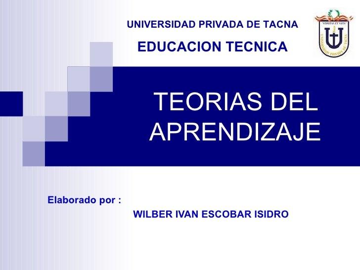 TEORIAS DEL APRENDIZAJE Elaborado por :   WILBER IVAN ESCOBAR ISIDRO UNIVERSIDAD PRIVADA DE TACNA EDUCACION TECNICA