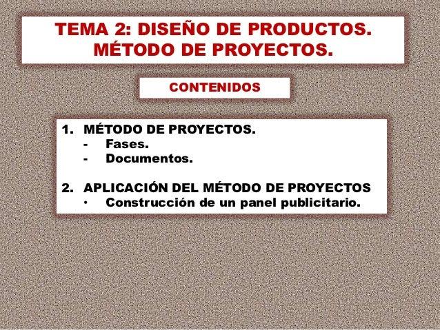 TEMA 2: DISEÑO DE PRODUCTOS.   MÉTODO DE PROYECTOS.              CONTENIDOS1. MÉTODO DE PROYECTOS.   - Fases.   - Document...
