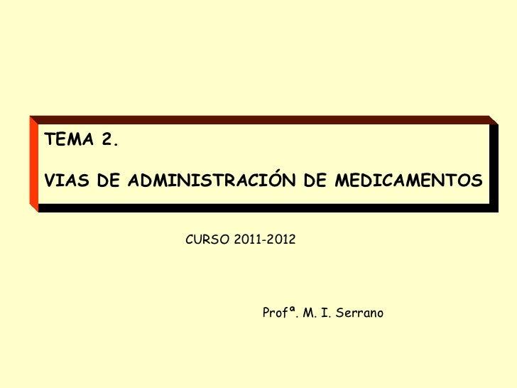 TEMA 2.VIAS DE ADMINISTRACIÓN DE MEDICAMENTOS            CURSO 2011-2012                      Profª. M. I. Serrano