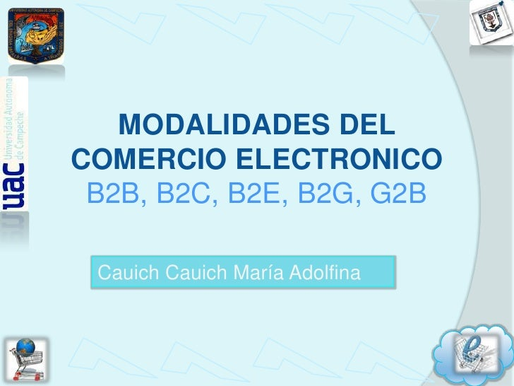MODALIDADES DEL COMERCIO ELECTRONICOB2B, B2C, B2E, B2G, G2B<br />CauichCauich María Adolfina<br />