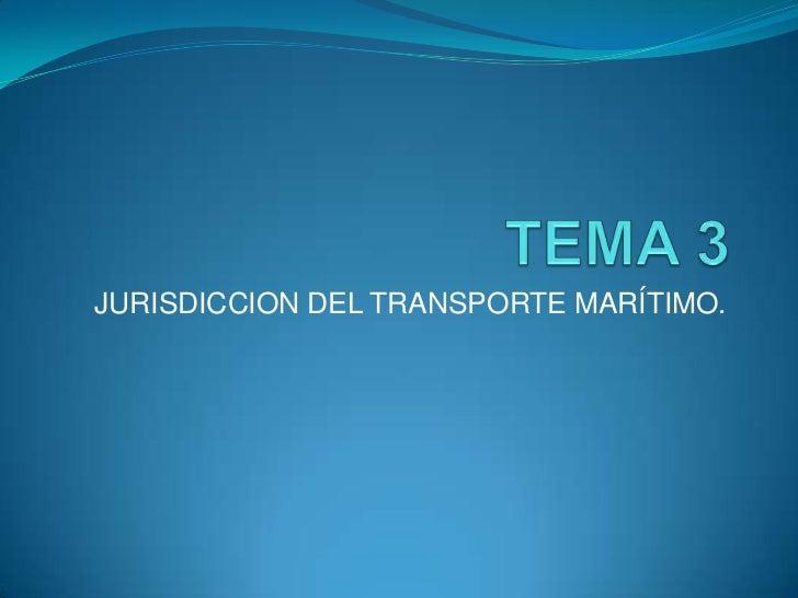 TEMA 3<br />JURISDICCION DEL TRANSPORTE MARÍTIMO.<br />