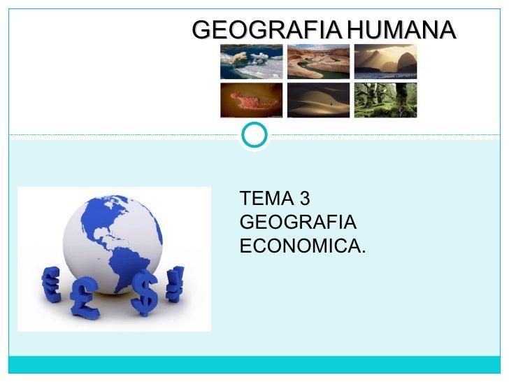 TEMA 3  GEOGRAFIA ECONOMICA. GEOGRAFIA   HUMANA