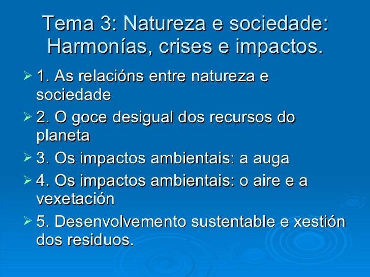 Tema 3: Natureza e sociedade: Harmonías, crises e impactos. <ul><li>1. As relacións entre natureza e sociedade </li></ul><...