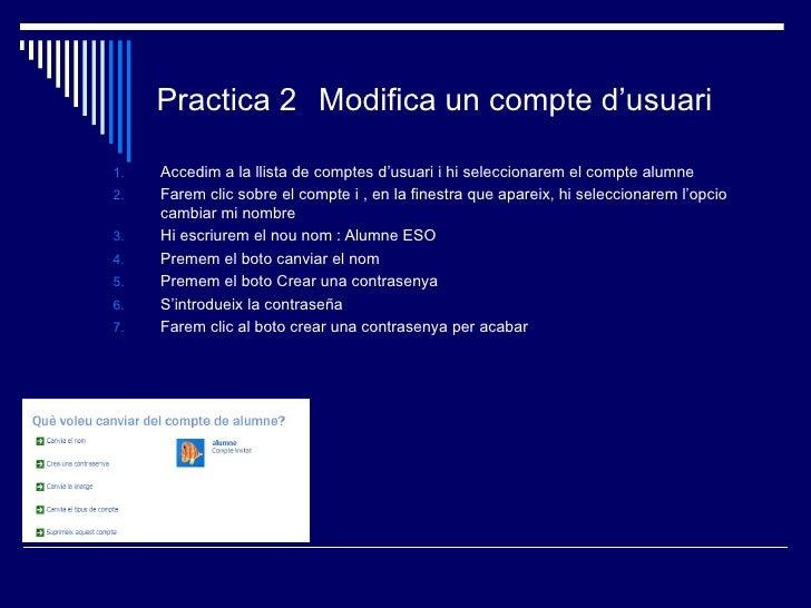 Practica 2 Modifica un compte d'usuari1.   Accedim a la llista de comptes d'usuari i hi seleccionarem el compte alumne2.  ...