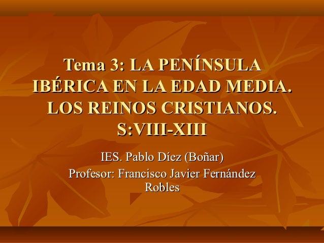 Tema 3: LA PENÍNSULAIBÉRICA EN LA EDAD MEDIA.  LOS REINOS CRISTIANOS.         S:VIII-XIII         IES. Pablo Díez (Boñar) ...