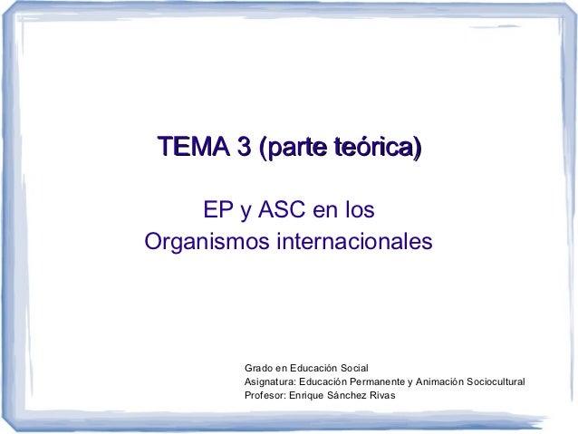 TEMA 3 (parte teórica)     EP y ASC en losOrganismos internacionales         Grado en Educación Social         Asignatura:...
