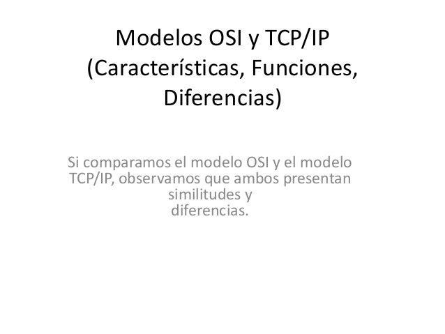 Modelos OSI y TCP/IP  (Características, Funciones,         Diferencias)Si comparamos el modelo OSI y el modeloTCP/IP, obse...