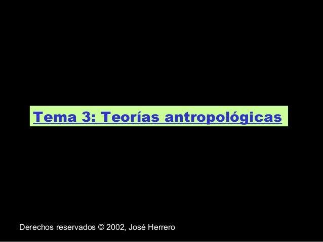 Tema 3: Teorías antropológicas.  Derechos reservados © 2002, José Herrero
