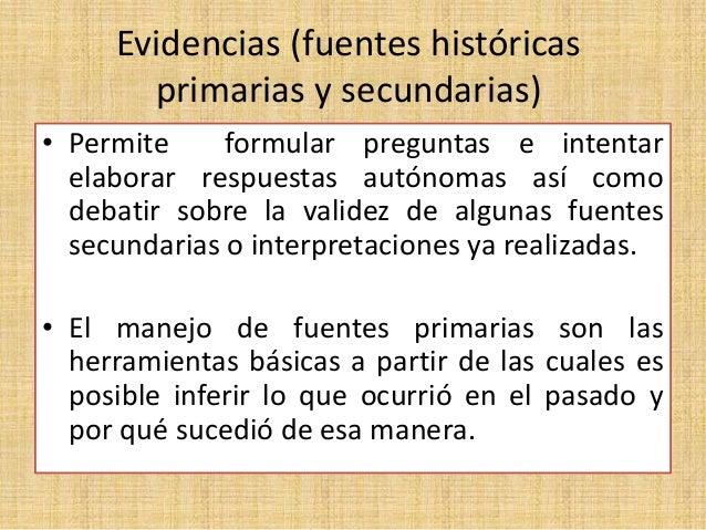 Evidencias (fuentes históricas primarias y secundarias) • Permite formular preguntas e intentar elaborar respuestas autóno...