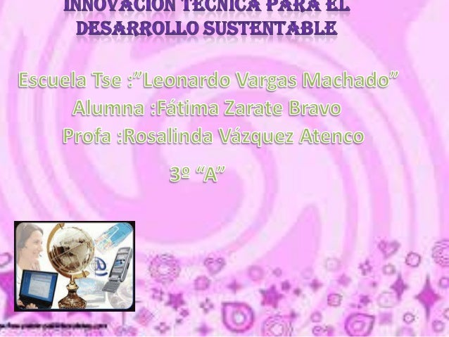 Innovación técnica y desarrollo sustentable en este bloque se pretende desarrollar sistemas técnicos que consideren los pr...