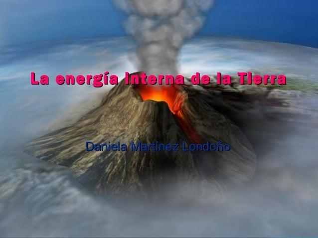La energía interna de la TierraLa energía interna de la Tierra Daniela Martínez LondoñoDaniela Martínez Londoño