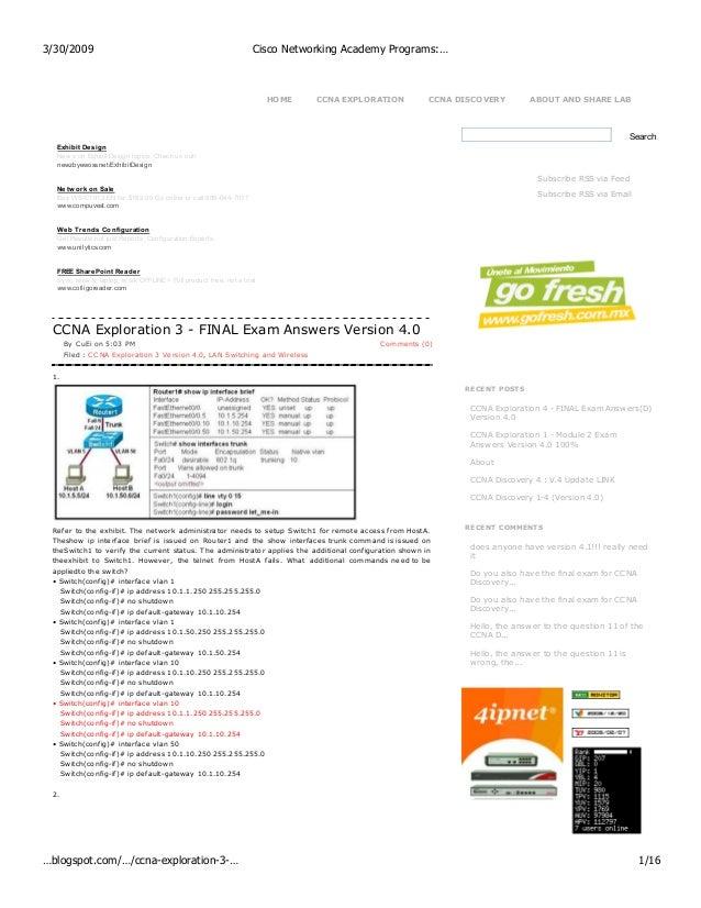 RECENT POSTS CCNA Exploration 4 - FINAL Exam Answers(D) Version 4.0 CCNA Exploration 1 - Module 2 Exam Answers Version 4.0...
