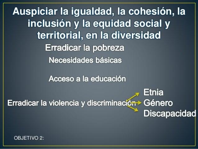 Auspiciar la igualdad, la cohesión, la inclusión y la equidad social y territorial, en la diversidad OBJETIVO 2: