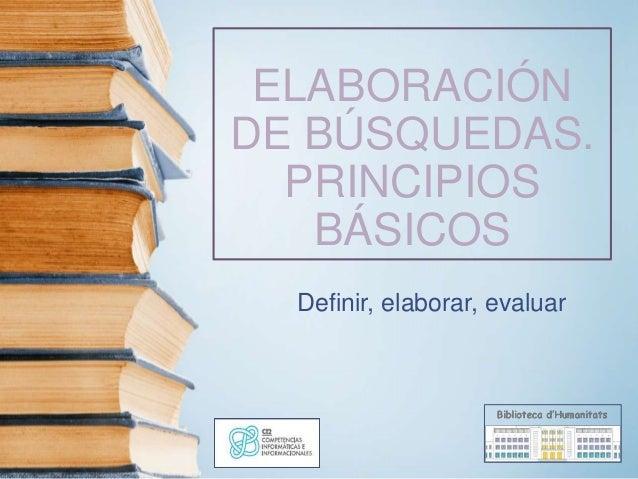 ELABORACIÓN DE BÚSQUEDAS. PRINCIPIOS BÁSICOS Definir, elaborar, evaluar