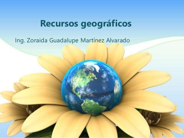 Recursos geográficos  Ing. Zoraida Guadalupe Martínez Alvarado
