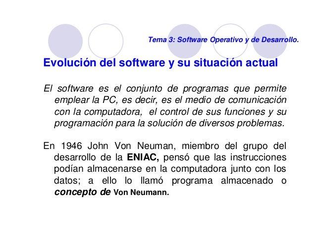 Tema 3: Software Operativo y de Desarrollo.  Evolución del software y su situación actual  El software es el conjunto de p...