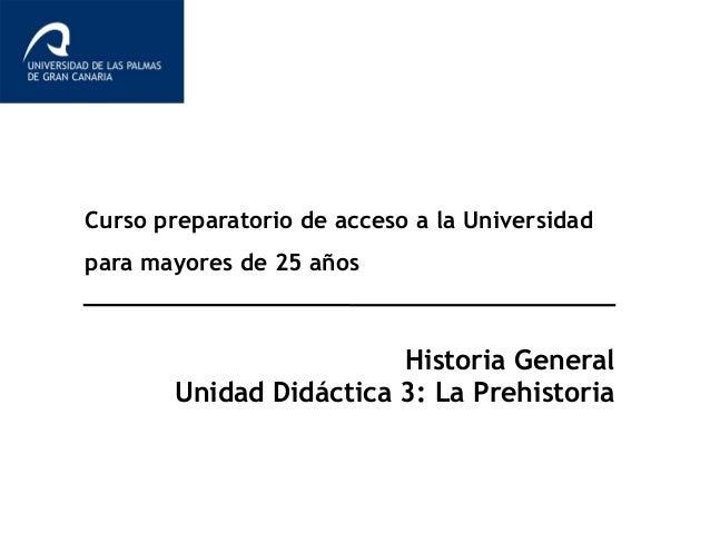 Curso preparatorio de acceso a la Universidad para mayores de 25 años Historia General Unidad Didáctica 3: La Prehistoria