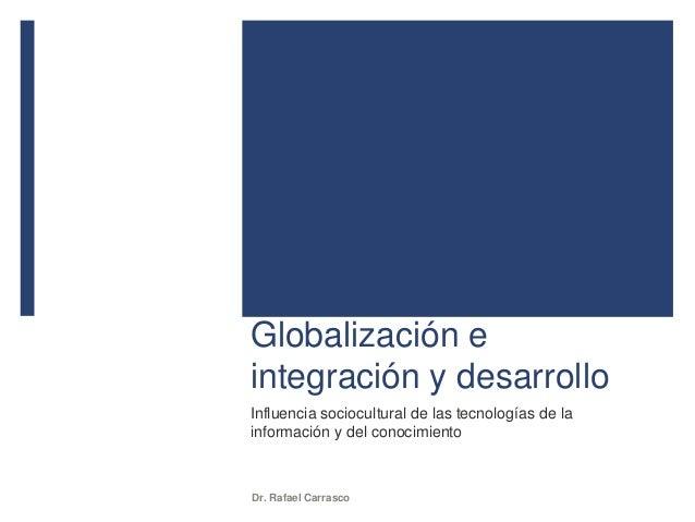 Globalización e integración y desarrollo Influencia sociocultural de las tecnologías de la información y del conocimiento ...