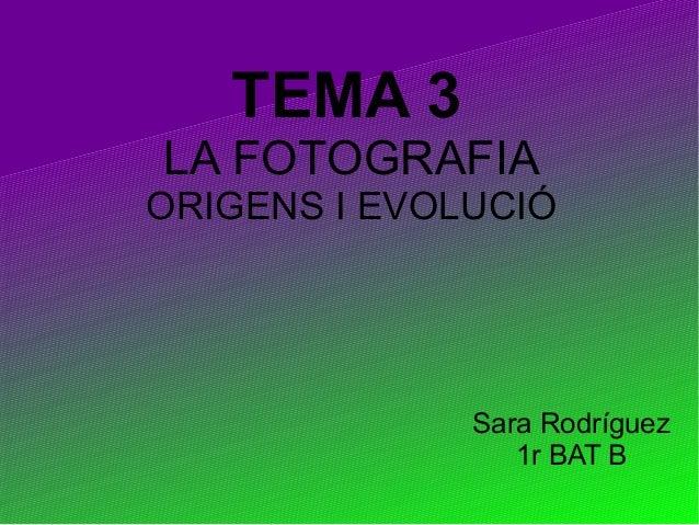 TEMA 3 LA FOTOGRAFIA ORIGENS I EVOLUCIÓ Sara Rodríguez 1r BAT B