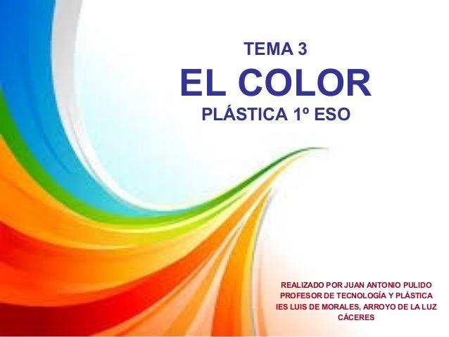 TEMA 3 EL COLOR PLÁSTICA 1º ESO REALIZADO POR JUAN ANTONIO PULIDO PROFESOR DE TECNOLOGÍA Y PLÁSTICA IES LUIS DE MORALES, A...