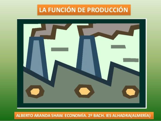 LA FUNCIÓN DE PRODUCCIÓN ALBERTO ARANDA SHAW. ECONOMÍA. 2º BACH. IES ALHADRA(ALMERÍA)