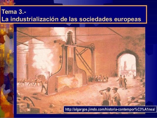 Tema 3.- La industrialización de las sociedades europeas http://algargos.jimdo.com/historia-contempor%C3%A1nea/