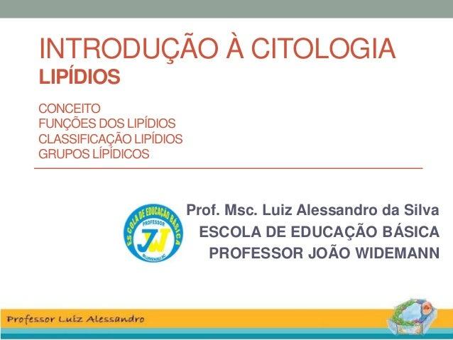 INTRODUÇÃO À CITOLOGIA LIPÍDIOS CONCEITO FUNÇÕES DOS LIPÍDIOS CLASSIFICAÇÃO LIPÍDIOS GRUPOS LÍPÍDICOS Prof. Msc. Luiz Ales...