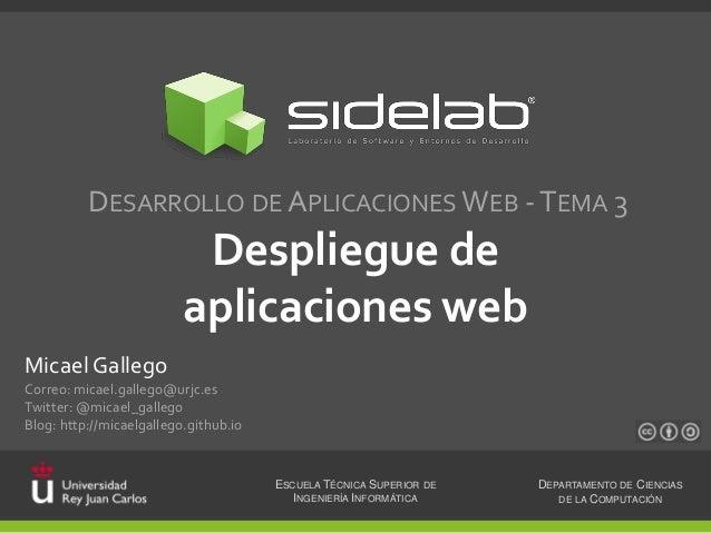 DESARROLLO DE APLICACIONES WEB - TEMA 3  Despliegue de aplicaciones web Micael Gallego Correo: micael.gallego@urjc.es Twit...