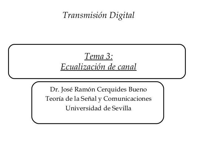 Tema 3:Ecualización de canalDr. José Ramón Cerquides BuenoTeoría de la Señal y ComunicacionesUniversidad de SevillaTransmi...