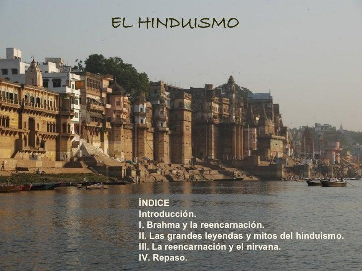 EL HINDUISMO  ÍNDICE  Introducción.  I. Brahma y la reencarnación.  II. Las grandes leyendas y mitos del hinduismo.  III. ...