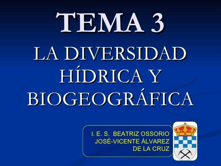 TEMA 3 LA DIVERSIDAD HÍDRICA Y BIOGEOGRÁFICA I. E. S.  BEATRIZ OSSORIO JOSÉ-VICENTE ÁLVAREZ DE LA CRUZ