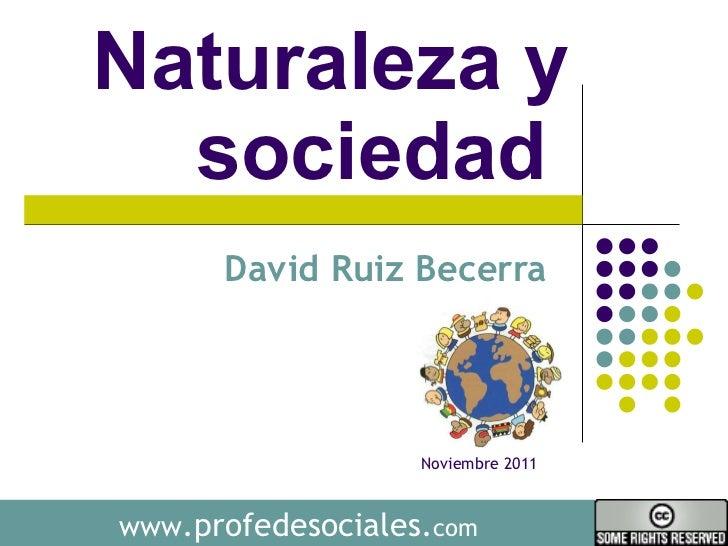 Naturaleza y sociedad  David Ruiz Becerra  www .profedesociales. com Noviembre 2011