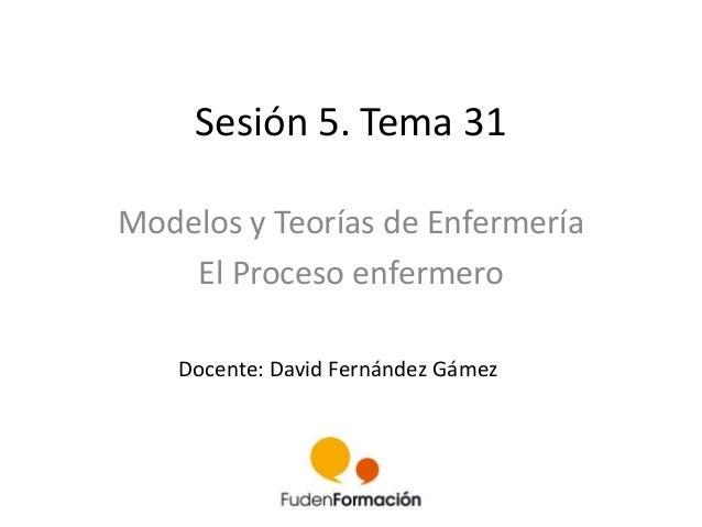 Sesión 5. Tema 31  Modelos y Teorías de Enfermería  El Proceso enfermero  Docente: David Fernández Gámez