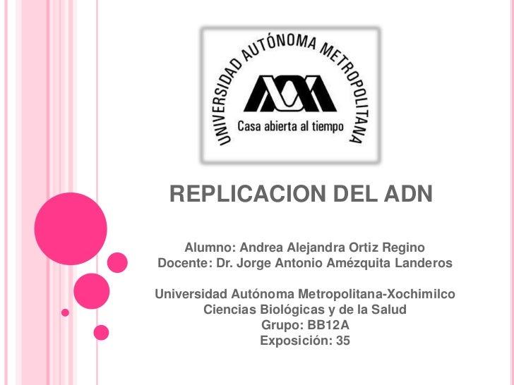 REPLICACION DEL ADN   Alumno: Andrea Alejandra Ortiz ReginoDocente: Dr. Jorge Antonio Amézquita LanderosUniversidad Autóno...