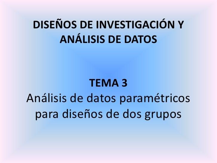 DISEÑOS DE INVESTIGACIÓN Y      ANÁLISIS DE DATOS           TEMA 3Análisis de datos paramétricos para diseños de dos grupos