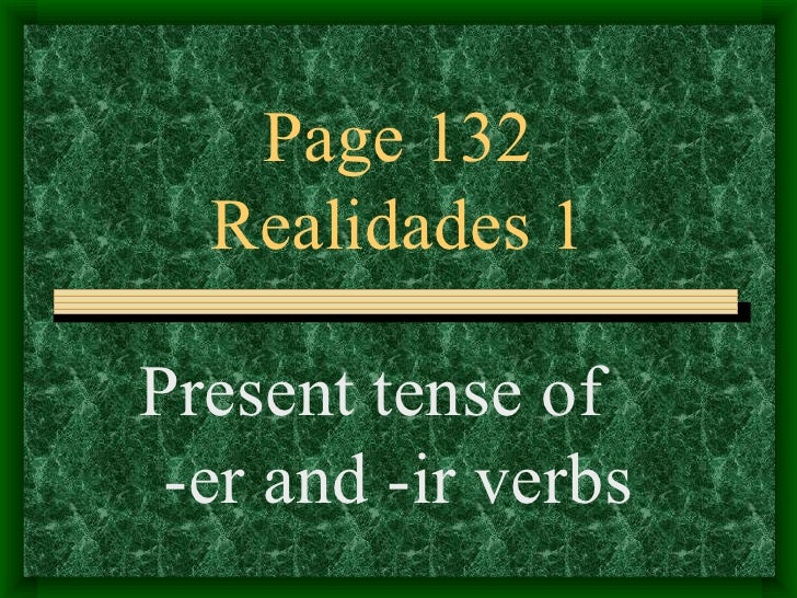 Page 132  Realidades 1Present tense of -er and -ir verbs