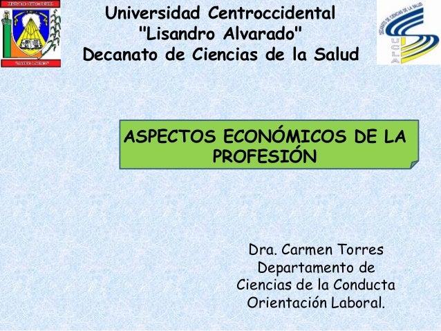 ASPECTOS ECONÓMICOS DE LA PROFESIÓN Dra. Carmen Torres Departamento de Ciencias de la Conducta Orientación Laboral. Univer...