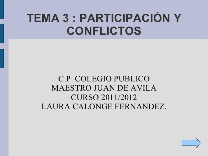 TEMA 3 : PARTICIPACIÓN Y CONFLICTOS C.P  COLEGIO PUBLICO MAESTRO JUAN DE AVILA CURSO 2011/2012 LAURA CALONGE FERNANDEZ.