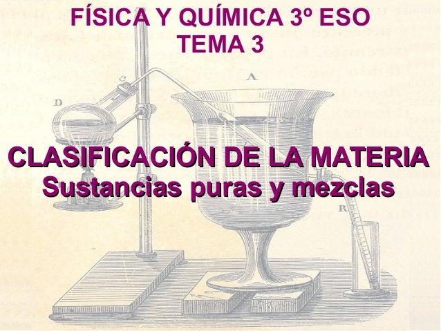 FÍSICA Y QUÍMICA 3º ESO             TEMA 3CLASIFICACIÓN DE LA MATERIA  Sustancias puras y mezclas