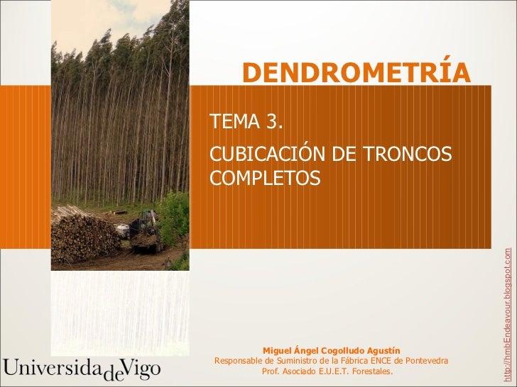 TEMA 3.  CUBICACIÓN DE TRONCOS COMPLETOS DENDROMETRÍA http://hmbEndeavour.blogspot.com Miguel Ángel Cogolludo Agustín Resp...