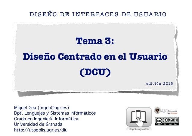 Tema 3: Diseño Centrado en el Usuario (DCU) DISEÑO DE INTERFACES DE USUARIO edición 2015 ! ! Miguel Gea (mgea@ugr.es) Dpt....