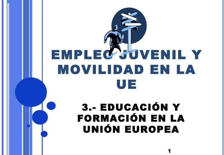 EMPLEO JUVENIL Y MOVILIDAD EN LA       UE   3.- EDUCACIÓN Y  FORMACIÓN EN LA   UNIÓN EUROPEA               1