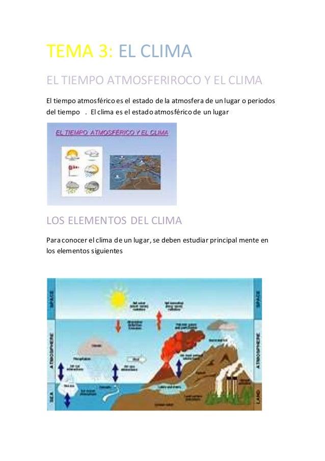 TEMA 3: EL CLIMA EL TIEMPO ATMOSFERIROCO Y EL CLIMA El tiempo atmosférico es el estado de la atmosfera de un lugar o perio...