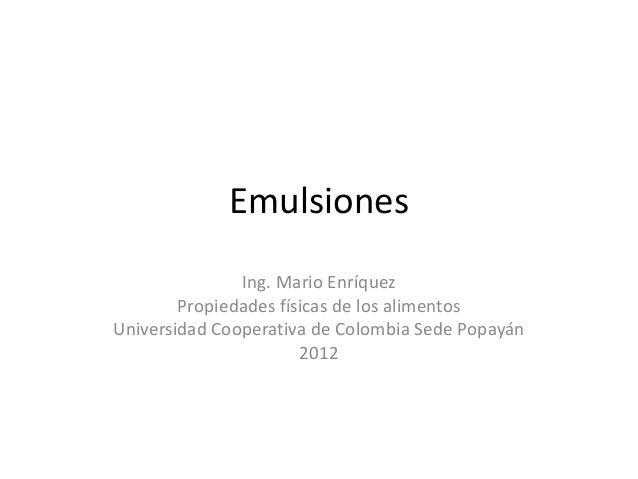 Emulsiones Ing. Mario Enríquez Propiedades físicas de los alimentos Universidad Cooperativa de Colombia Sede Popayán 2012