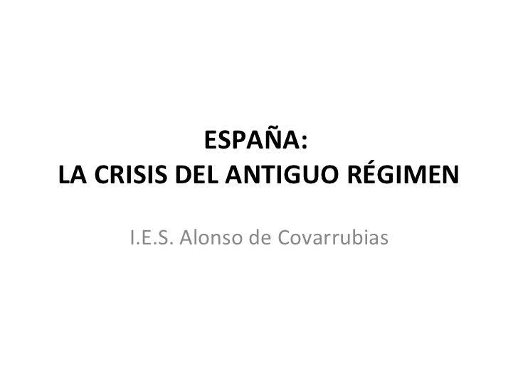 ESPAÑA:  LA CRISIS DEL ANTIGUO RÉGIMEN I.E.S. Alonso de Covarrubias