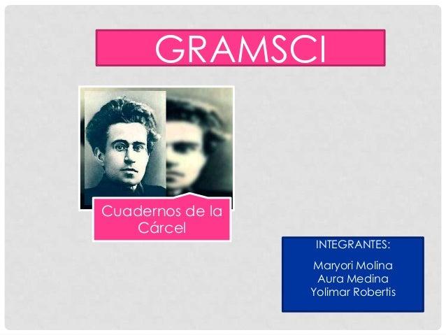 GRAMSCI Cuadernos de la Cárcel INTEGRANTES: Maryori Molina Aura Medina Yolimar Robertis