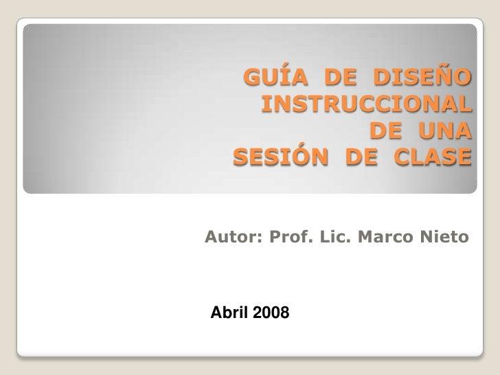 GUÍA  DE  DISEÑO  INSTRUCCIONAL PARA LA PLANIFICACIÓN  DE  UNA  SESIÓN  DE  CLASE  Autor:  Prof. MSc. Lic. Marco O. Nieto ...
