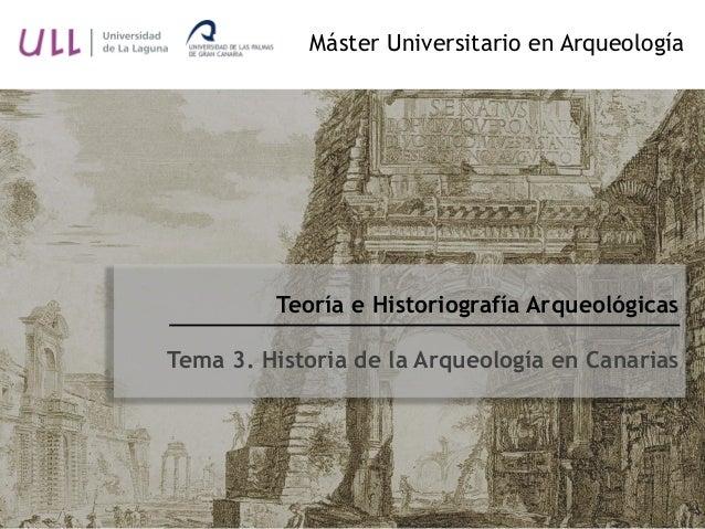 Teoría e Historiografía Arqueológicas Tema 3. Historia de la Arqueología en Canarias Máster Universitario en Arqueología
